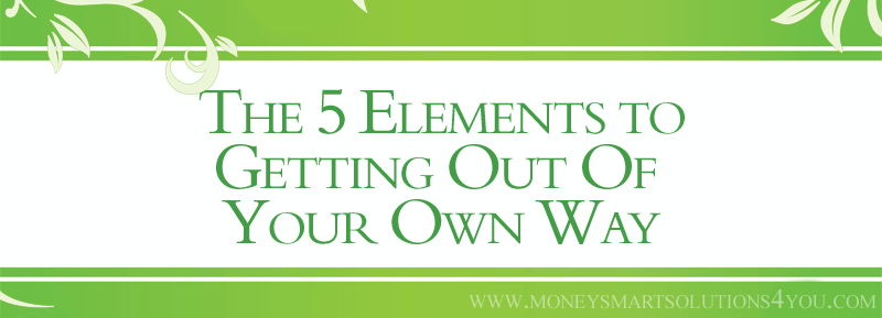 The 5 Elements to Getting Out Of Your Own Way