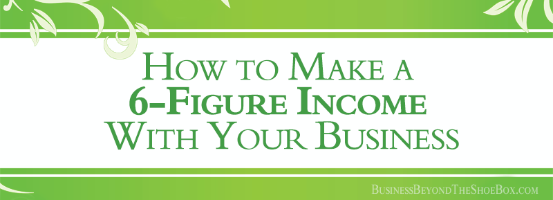 Would You Like to Know How to Make a Six-Figure Income With Your Business?