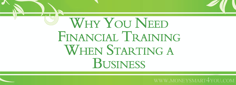Why You Need Financial Training When Starting a Business