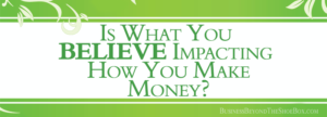 Is What You Believe Impacting How You Make Money With Your Business?