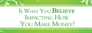 Is What You Believe Impacting How You Make Money?
