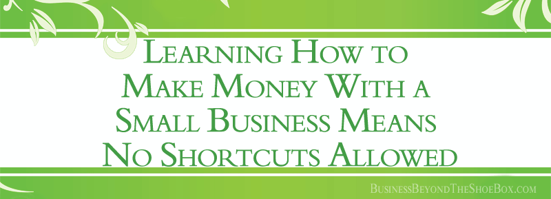 Learning How to Make Money With a Small Business Means No Shortcuts Allowed