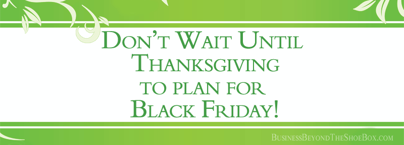Strategic Planning for Your Small Business: Don't Wait until Thanksgiving to Plan for Black Friday!