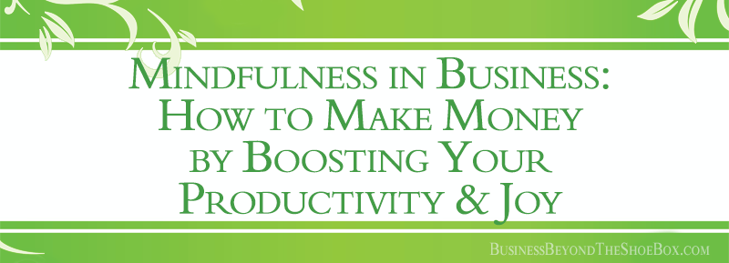 Mindfulness in Business: How to Make Money by Boosting Your Productivity and Your Joy