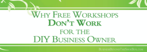 Why Free Workshops Don't Work for the DIY Small Business Owner