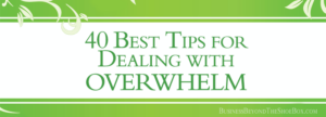 40 of the Best Tips for Dealing with Overwhelm and Getting Your Mojo Back
