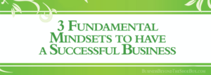 Read more about the article The 3 Fundamental Mindsets for having a Successful Business